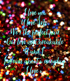 Poster: I love you U love Me  We r the perfect pair Our love isn't breakable U and I  I dream about u everyday  I love u