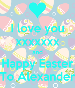 Poster: I love you xxxxxxx and Happy Easter To Alexander