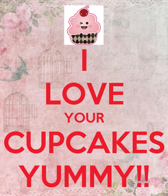 Poster: I LOVE YOUR CUPCAKES YUMMY!!