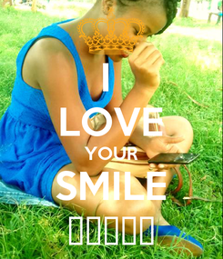 Poster: I  LOVE YOUR SMILE 💝💝💝💝💝