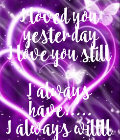 Poster: I loved you  yesterday I love you still  I always  have..... I always willll