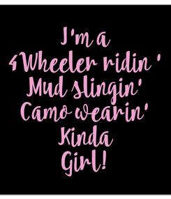 Poster: I'm a 4Wheeler ridin ' Mud slingin' Camo wearin' Kinda Girl!