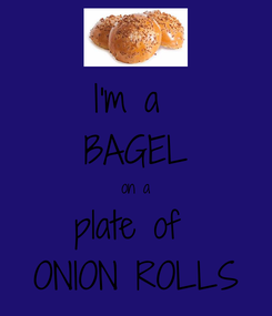 Poster: I'm a  BAGEL on a plate of  ONION ROLLS