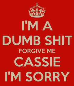 Poster: I'M A DUMB SHIT FORGIVE ME CASSIE I'M SORRY