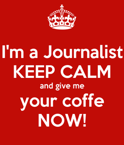 Poster: I'm a Journalist KEEP CALM and give me your coffe NOW!