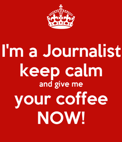 Poster: I'm a Journalist keep calm and give me your coffee NOW!