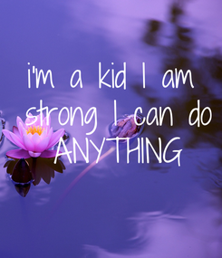 Poster: i'm a kid I am  strong I can do  ANYTHING