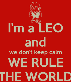 Poster: I'm a LEO and we don't keep calm WE RULE THE WORLD