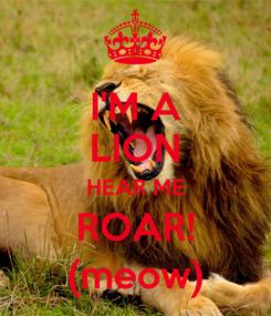 Poster: I'M A LION HEAR ME ROAR! (meow)