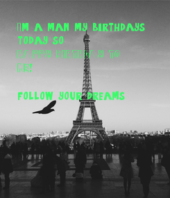 Poster: I'm a man my birthdays  today so HAPPY BIRTHDAY TO ME!  follow your dreams