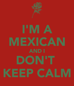 Poster: I'M A MEXICAN AND I DON'T  KEEP CALM