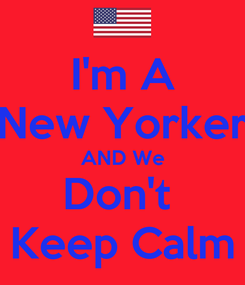 Poster: I'm A New Yorker AND We Don't  Keep Calm