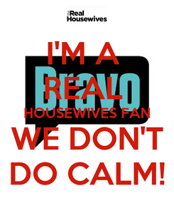 Poster: I'M A  REAL  HOUSEWIVES FAN WE DON'T DO CALM!