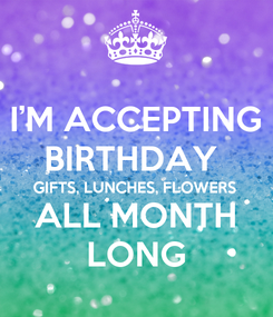 Poster: I'M ACCEPTING BIRTHDAY  GIFTS, LUNCHES, FLOWERS ALL MONTH LONG