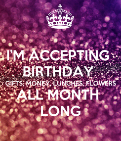 Poster: I'M ACCEPTING  BIRTHDAY  GIFTS, MONEY, LUNCHES, FLOWERS ALL MONTH  LONG