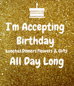 Poster: I'm Accepting  Birthday  Lunches,Dinners,Flowers & Gifts  All Day Long