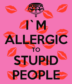 Poster: I`M ALLERGIC TO STUPID PEOPLE