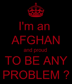Poster: I'm an  AFGHAN and proud  TO BE ANY PROBLEM ?