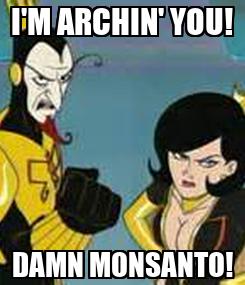 Poster: I'M ARCHIN' YOU! DAMN MONSANTO!