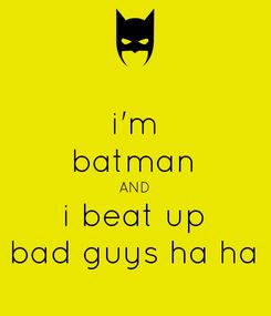 Poster: i'm batman AND i beat up bad guys ha ha