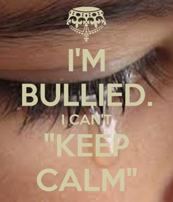 "Poster: I'M BULLIED. I CAN'T ""KEEP CALM"""