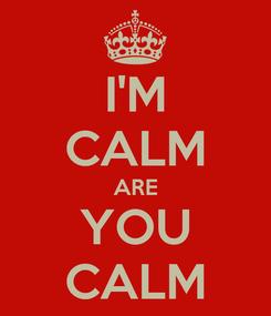 Poster: I'M CALM ARE YOU CALM