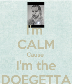 Poster: I'm  CALM Cause  I'm the DOEGETTA