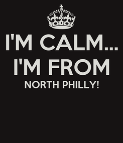 Poster: I'M CALM... I'M FROM NORTH PHILLY!