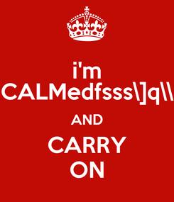 Poster: i'm CALMedfsss\]q\\ AND CARRY ON