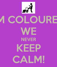 Poster: I'M COLOURED WE NEVER KEEP CALM!