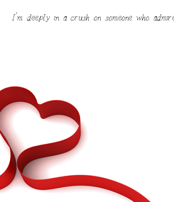 Poster: I'm deeply in a crush on someone who admires me and I wish that he'll be my future.I am deeply, madly, truly in love with him. Oh god, please make