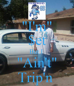 "Poster: ""I'm"" $et But I  ""Ain't"" Trip'n"