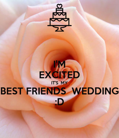 Poster: I'M EXCITED IT'S  MY BEST FRIENDS  WEDDING :D