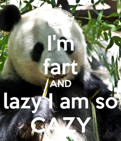 Poster: I'm fart AND lazy I am so CAZY