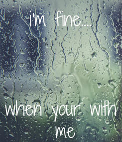 Poster: i'm fine....    when your with  me
