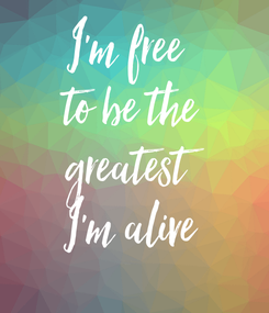Poster: I'm free  to be the greatest I'm alive