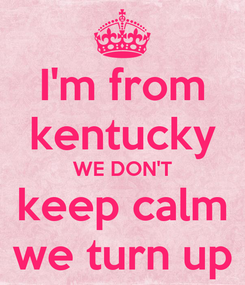 Poster: I'm from kentucky WE DON'T keep calm we turn up