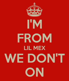 Poster: I'M FROM LIL MEX WE DON'T ON
