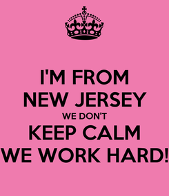 Poster: I'M FROM NEW JERSEY WE DON'T KEEP CALM WE WORK HARD!