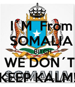 Poster:    I´M  From     SOMALIA        BITCH   WE DON´T  KEEP KALM!