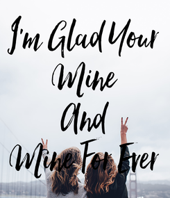 Poster: I'm Glad Your Mine And Mine For Ever