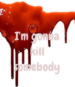 Poster:  I'm gonna kill somebody