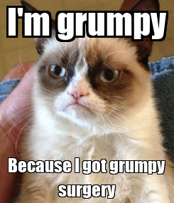 Poster: I'm grumpy Because I got grumpy surgery