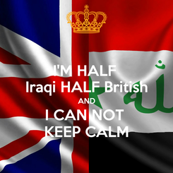 Poster: I'M HALF  Iraqi HALF British AND I CAN NOT  KEEP CALM