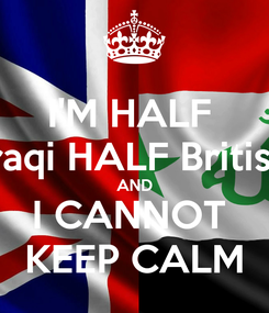 Poster: I'M HALF  Iraqi HALF British AND I CANNOT  KEEP CALM