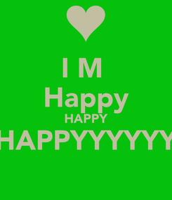 Poster: I M  Happy HAPPY HAPPYYYYYY