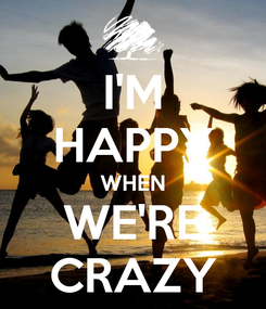 Poster: I'M HAPPY WHEN WE'RE CRAZY