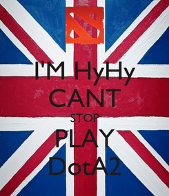 Poster: I'M HyHy CANT STOP PLAY DotA2