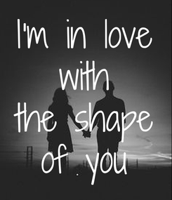 Poster: I'm in love with the shape of you