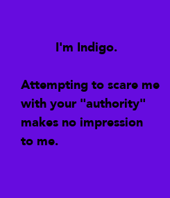 """Poster:           I'm Indigo.  Attempting to scare me with your """"authority"""" makes no impression  to me."""